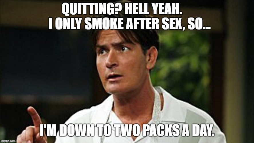 Winning | QUITTING? HELL YEAH.      I ONLY SMOKE AFTER SEX, SO... I'M DOWN TO TWO PACKS A DAY. | image tagged in charlie sheen | made w/ Imgflip meme maker