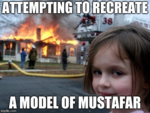 Disaster Girl Meme | ATTEMPTING TO RECREATE A MODEL OF MUSTAFAR | image tagged in memes,disaster girl | made w/ Imgflip meme maker