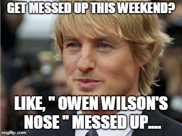 "Nose Messed Up.. | GET MESSED UP THIS WEEKEND? LIKE, "" OWEN WILSON'S NOSE "" MESSED UP.... 