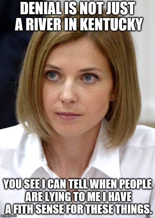 DENIAL IS NOT JUST A RIVER IN KENTUCKY YOU SEE I CAN TELL WHEN PEOPLE ARE LYING TO ME I HAVE A FITH SENSE FOR THESE THINGS. | image tagged in natalia poklonskaya hot blonde 1 | made w/ Imgflip meme maker