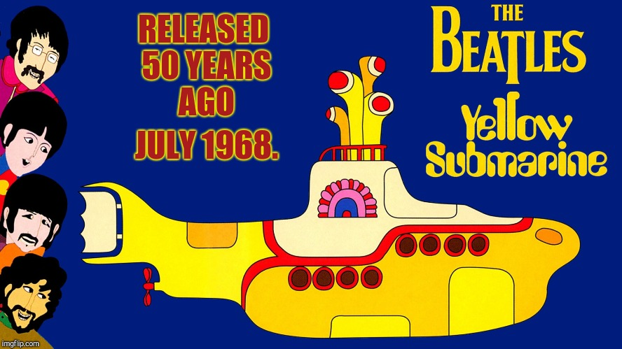 We All Live In A Yellow Submarine! | RELEASED 50 YEARS AGO JULY 1968. | image tagged in beatles,john lennon,paul mccartney,george harrison,ringo starr,yellow submarine | made w/ Imgflip meme maker