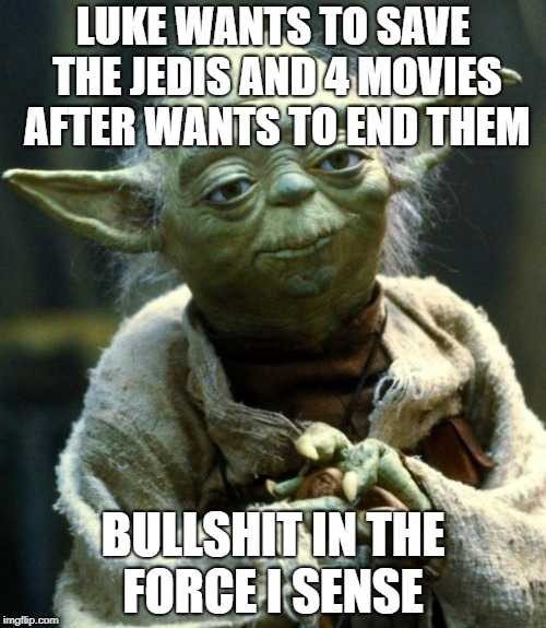 Star Wars Yoda Meme | LUKE WANTS TO SAVE THE JEDIS AND 4 MOVIES AFTER WANTS TO END THEM BULLSHIT IN THE FORCE I SENSE | image tagged in memes,star wars yoda | made w/ Imgflip meme maker