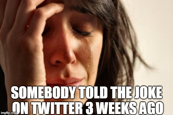 First World Problems Meme | SOMEBODY TOLD THE JOKE ON TWITTER 3 WEEKS AGO | image tagged in memes,first world problems | made w/ Imgflip meme maker