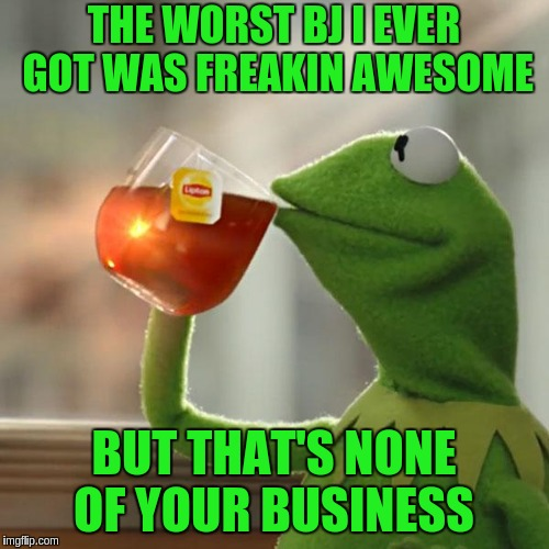 But Thats None Of My Business Meme | THE WORST BJ I EVER GOT WAS FREAKIN AWESOME BUT THAT'S NONE OF YOUR BUSINESS | image tagged in memes,but thats none of my business,kermit the frog | made w/ Imgflip meme maker