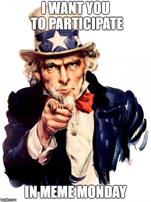 It is meme Monday at my school and I want you to help celebrate it with me! | I WANT YOU TO PARTICIPATE IN MEME MONDAY | image tagged in memes,uncle sam,meme moday | made w/ Imgflip meme maker