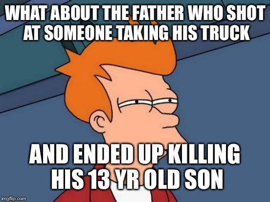 Futurama Fry Meme | WHAT ABOUT THE FATHER WHO SHOT AT SOMEONE TAKING HIS TRUCK AND ENDED UP KILLING HIS 13 YR OLD SON | image tagged in memes,futurama fry | made w/ Imgflip meme maker