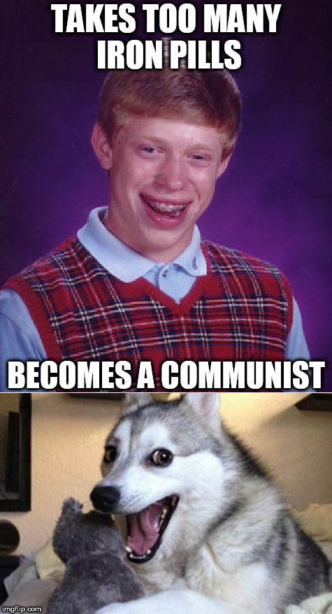 Da-dum tss? | TAKES TOO MANY IRON PILLS BECOMES A COMMUNIST | image tagged in bad luck brian,communism | made w/ Imgflip meme maker
