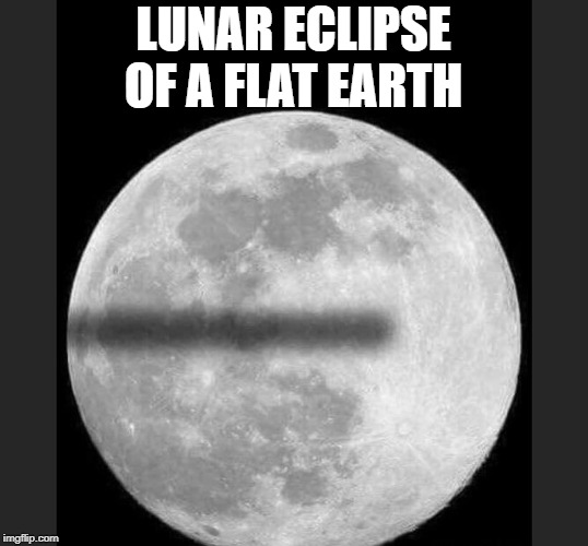 lunar eclipse of a flat earth  | LUNAR ECLIPSE OF A FLAT EARTH | image tagged in flat earth | made w/ Imgflip meme maker