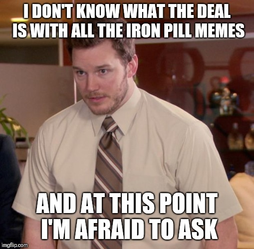 Afraid To Ask Andy Meme | I DON'T KNOW WHAT THE DEAL IS WITH ALL THE IRON PILL MEMES AND AT THIS POINT I'M AFRAID TO ASK | image tagged in memes,afraid to ask andy | made w/ Imgflip meme maker