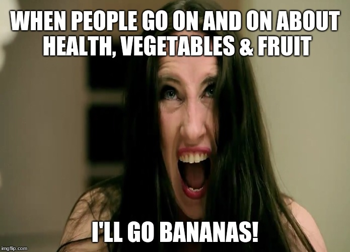 WHEN PEOPLE GO ON AND ON ABOUT HEALTH, VEGETABLES & FRUIT I'LL GO BANANAS! | image tagged in angry,furious,bananas,fruit,health,screem | made w/ Imgflip meme maker