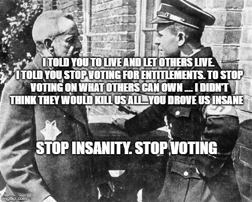 Nazi speaking to Jew | I TOLD YOU TO LIVE AND LET OTHERS LIVE. I TOLD YOU STOP VOTING FOR ENTITLEMENTS. TO STOP VOTING ON WHAT OTHERS CAN OWN .... I DIDN'T THINK T | image tagged in nazi speaking to jew | made w/ Imgflip meme maker