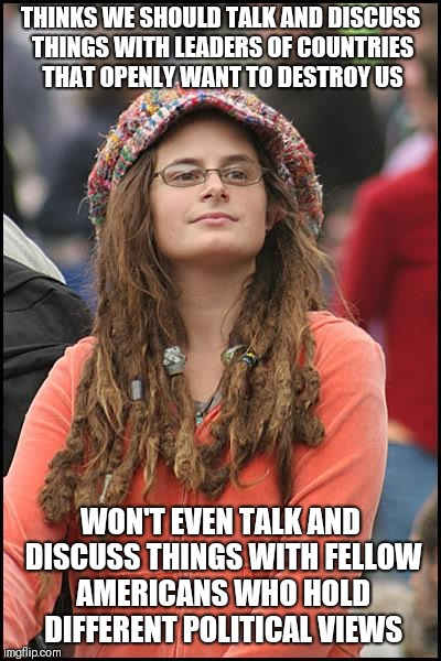 College Liberal Meme | THINKS WE SHOULD TALK AND DISCUSS THINGS WITH LEADERS OF COUNTRIES THAT OPENLY WANT TO DESTROY US WON'T EVEN TALK AND DISCUSS THINGS WITH FE | image tagged in memes,college liberal | made w/ Imgflip meme maker
