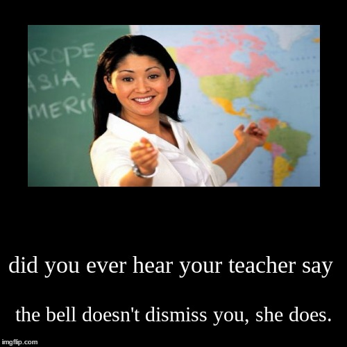 did you ever hear your teacher say | the bell doesn't dismiss you, she does. | image tagged in funny,demotivationals | made w/ Imgflip demotivational maker