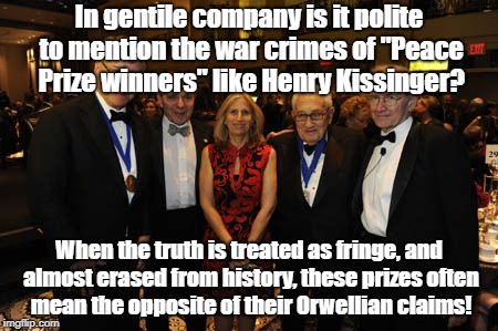 "Nobel War Is Peace Prize | In gentile company is it polite to mention the war crimes of ""Peace Prize winners"" like Henry Kissinger? When the truth is treated as fringe 