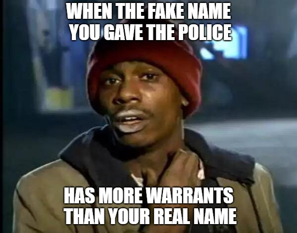 Trying to Trick The Police | WHEN THE FAKE NAME YOU GAVE THE POLICE HAS MORE WARRANTS THAN YOUR REAL NAME | image tagged in yall got any more of,police,fake people,arrest | made w/ Imgflip meme maker