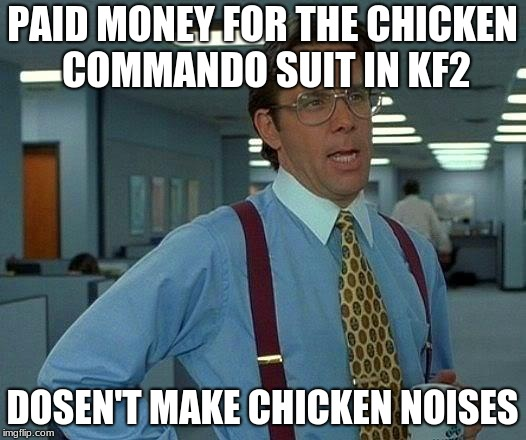 That Would Be Great Meme | PAID MONEY FOR THE CHICKEN COMMANDO SUIT IN KF2 DOSEN'T MAKE CHICKEN NOISES | image tagged in memes,that would be great | made w/ Imgflip meme maker