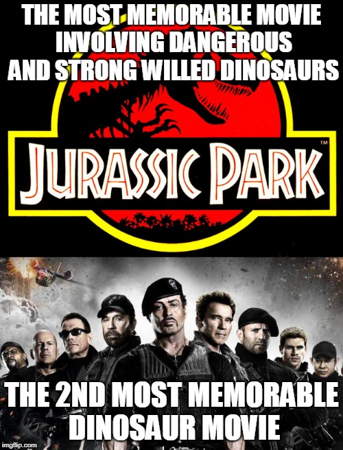 Hollywood's best Dinosaur movies | THE MOST MEMORABLE MOVIE INVOLVING DANGEROUS AND STRONG WILLED DINOSAURS THE 2ND MOST MEMORABLE DINOSAUR MOVIE | image tagged in jurassic park,expendables,old,movie | made w/ Imgflip meme maker