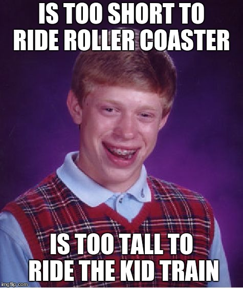 Bad Luck Brian Meme | IS TOO SHORT TO RIDE ROLLER COASTER IS TOO TALL TO RIDE THE KID TRAIN | image tagged in memes,bad luck brian | made w/ Imgflip meme maker