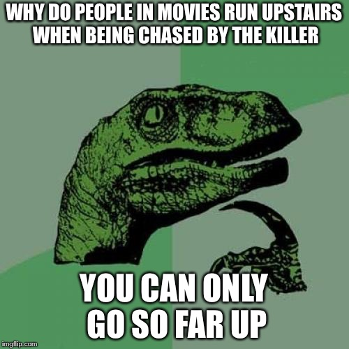 Philosoraptor Meme | WHY DO PEOPLE IN MOVIES RUN UPSTAIRS WHEN BEING CHASED BY THE KILLER YOU CAN ONLY GO SO FAR UP | image tagged in memes,philosoraptor | made w/ Imgflip meme maker