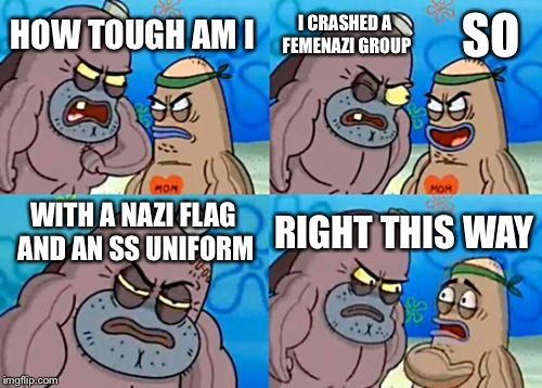I'd do it | HOW TOUGH AM I SO WITH A NAZI FLAG AND AN SS UNIFORM RIGHT THIS WAY I CRASHED A FEMENAZI GROUP | image tagged in memes,how tough are you,femenist,feminazi,nazi,ss | made w/ Imgflip meme maker