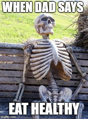 Waiting Skeleton Meme | WHEN DAD SAYS EAT HEALTHY | image tagged in memes,waiting skeleton | made w/ Imgflip meme maker