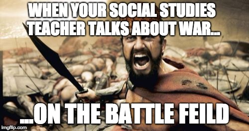 Sparta Leonidas Meme | WHEN YOUR SOCIAL STUDIES TEACHER TALKS ABOUT WAR... ...ON THE BATTLE FEILD | image tagged in memes,sparta leonidas,scumbag | made w/ Imgflip meme maker