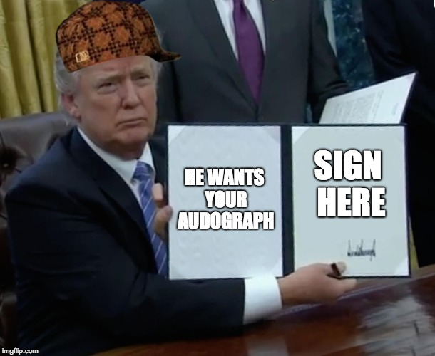 Trump Bill Signing Meme | HE WANTS YOUR AUDOGRAPH SIGN HERE | image tagged in memes,trump bill signing,scumbag | made w/ Imgflip meme maker