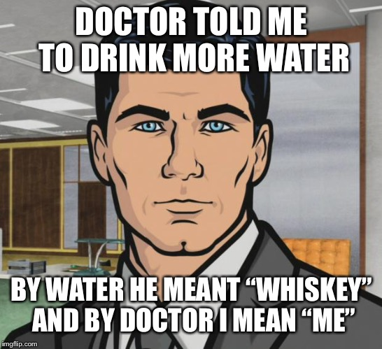 "Archer Meme | DOCTOR TOLD ME TO DRINK MORE WATER BY WATER HE MEANT ""WHISKEY"" AND BY DOCTOR I MEAN ""ME"" 