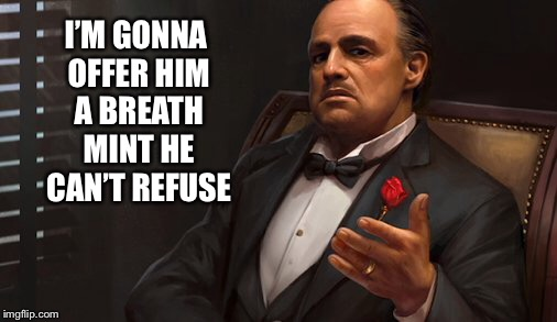I'M GONNA OFFER HIM A BREATH MINT HE CAN'T REFUSE | made w/ Imgflip meme maker