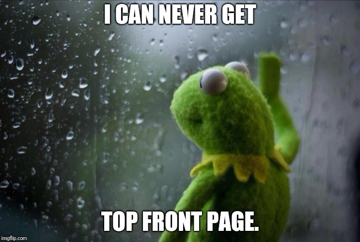 Never. | I CAN NEVER GET TOP FRONT PAGE. | image tagged in sad kermit | made w/ Imgflip meme maker