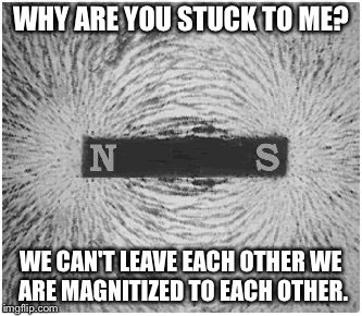 Magnet |  WHY ARE YOU STUCK TO ME? WE CAN'T LEAVE EACH OTHER WE ARE MAGNITIZED TO EACH OTHER. | image tagged in magnet | made w/ Imgflip meme maker