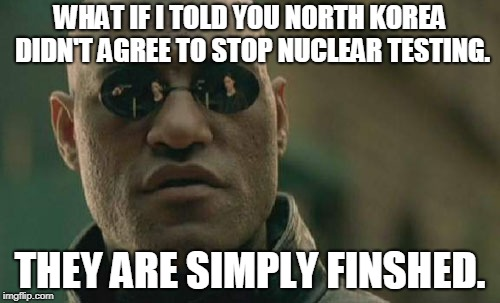 Matrix Morpheus Meme | WHAT IF I TOLD YOU NORTH KOREA DIDN'T AGREE TO STOP NUCLEAR TESTING. THEY ARE SIMPLY FINSHED. | image tagged in memes,matrix morpheus | made w/ Imgflip meme maker