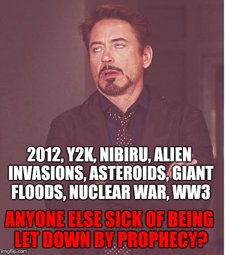 Like...just get on with it. | 2012, Y2K, NIBIRU, ALIEN INVASIONS, ASTEROIDS, GIANT FLOODS, NUCLEAR WAR, WW3 ANYONE ELSE SICK OF BEING LET DOWN BY PROPHECY? | image tagged in memes,face you make robert downey jr | made w/ Imgflip meme maker