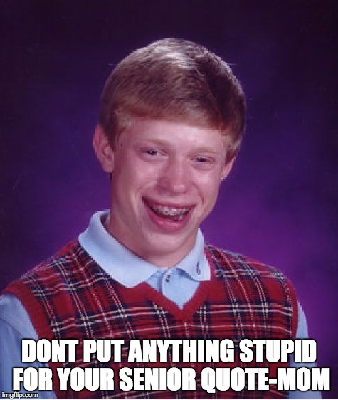 Bad Luck Brian Meme | DONT PUT ANYTHING STUPID FOR YOUR SENIOR QUOTE-MOM | image tagged in memes,bad luck brian | made w/ Imgflip meme maker