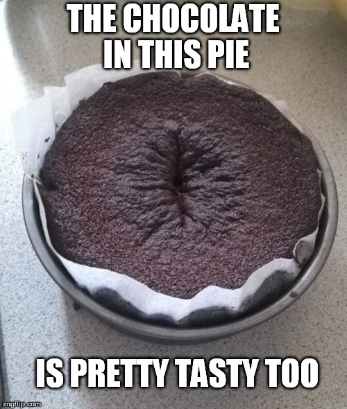 THE CHOCOLATE IN THIS PIE IS PRETTY TASTY TOO | made w/ Imgflip meme maker