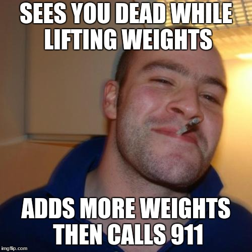 Greg's got your back |  SEES YOU DEAD WHILE LIFTING WEIGHTS; ADDS MORE WEIGHTS THEN CALLS 911 | image tagged in memes,good guy greg | made w/ Imgflip meme maker