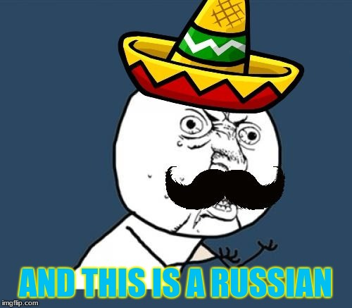 AND THIS IS A RUSSIAN | image tagged in y u no mexican | made w/ Imgflip meme maker