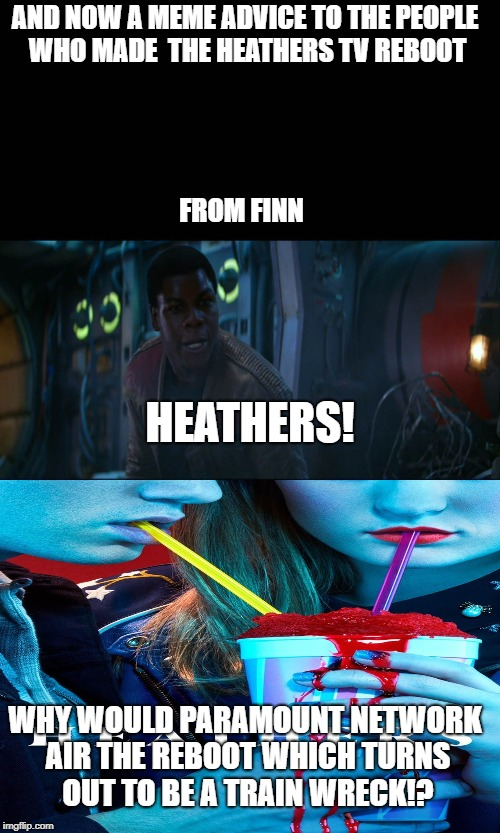 Finns meme advice on Heathers tv reboot | AND NOW A MEME ADVICE TO THE PEOPLE WHO MADE  THE HEATHERS TV REBOOT WHY WOULD PARAMOUNT NETWORK AIR THE REBOOT WHICH TURNS OUT TO BE A TRAI | image tagged in heathers,memes,star wars,finn,meme | made w/ Imgflip meme maker