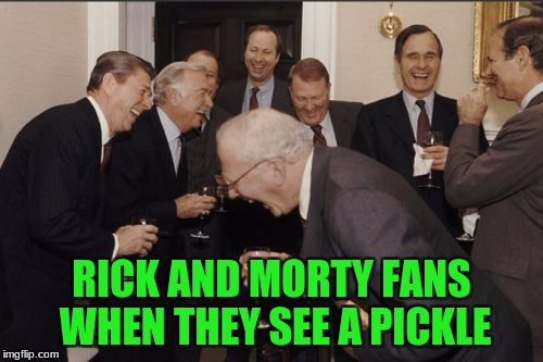 Laughing Men In Suits Meme | RICK AND MORTY FANS WHEN THEY SEE A PICKLE | image tagged in memes,laughing men in suits | made w/ Imgflip meme maker