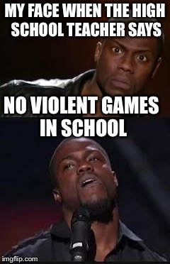 MY FACE WHEN THE HIGH SCHOOL TEACHER SAYS NO VIOLENT GAMES IN SCHOOL | image tagged in kevin hart the hell | made w/ Imgflip meme maker