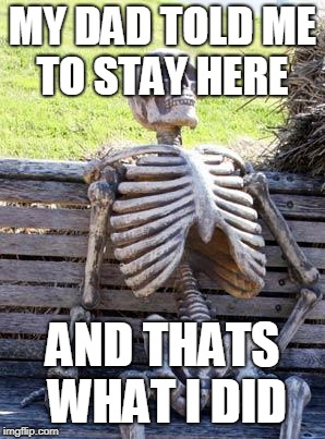 Waiting Skeleton | MY DAD TOLD ME TO STAY HERE AND THATS WHAT I DID | image tagged in memes,waiting skeleton | made w/ Imgflip meme maker
