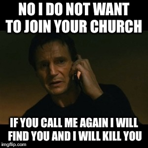 Liam Neeson Taken Meme | NO I DO NOT WANT TO JOIN YOUR CHURCH IF YOU CALL ME AGAIN I WILL FIND YOU AND I WILL KILL YOU | image tagged in memes,liam neeson taken | made w/ Imgflip meme maker