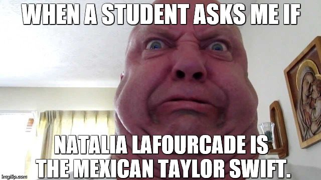 WHEN A STUDENT ASKS ME IF NATALIA LAFOURCADE IS THE MEXICAN TAYLOR SWIFT. | image tagged in anger and disgust | made w/ Imgflip meme maker