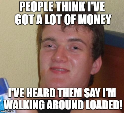 10 Guy Meme | PEOPLE THINK I'VE GOT A LOT OF MONEY I'VE HEARD THEM SAY I'M WALKING AROUND LOADED! | image tagged in memes,10 guy | made w/ Imgflip meme maker
