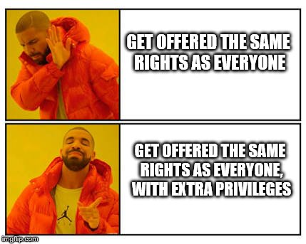 No - Yes | GET OFFERED THE SAME RIGHTS AS EVERYONE GET OFFERED THE SAME RIGHTS AS EVERYONE, WITH EXTRA PRIVILEGES | image tagged in no - yes | made w/ Imgflip meme maker