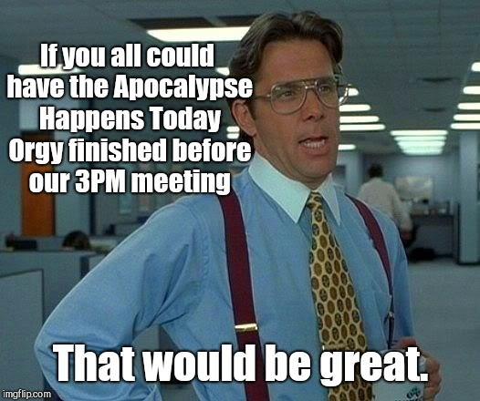 That Would Be Great Meme | If you all could have the Apocalypse Happens Today Orgy finished before our 3PM meeting That would be great. | image tagged in memes,that would be great,end of the world prophecy,the rapture,planet x | made w/ Imgflip meme maker