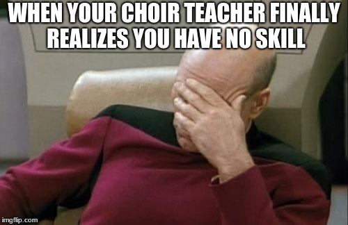 Captain Picard Facepalm Meme | WHEN YOUR CHOIR TEACHER FINALLY REALIZES YOU HAVE NO SKILL | image tagged in memes,captain picard facepalm | made w/ Imgflip meme maker