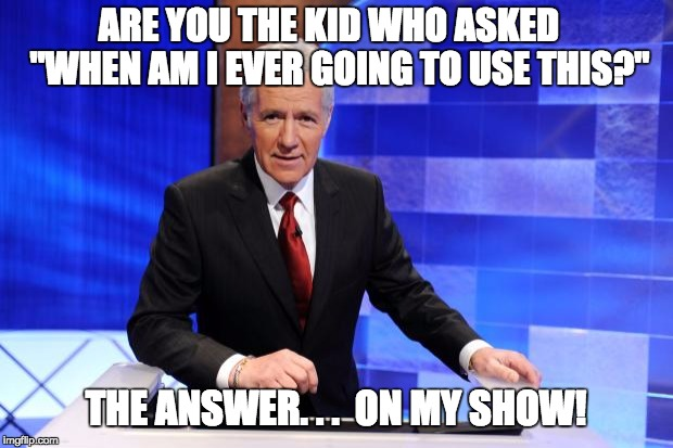 "Alex Trebek | ARE YOU THE KID WHO ASKED   ""WHEN AM I EVER GOING TO USE THIS?"" THE ANSWER. . .  ON MY SHOW! 