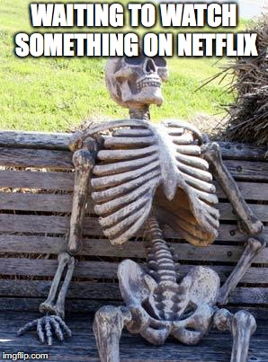 Waiting Skeleton Meme | WAITING TO WATCH SOMETHING ON NETFLIX | image tagged in memes,waiting skeleton | made w/ Imgflip meme maker