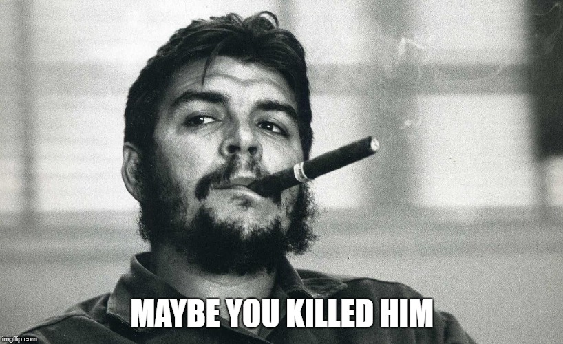 Che | MAYBE YOU KILLED HIM | image tagged in che | made w/ Imgflip meme maker